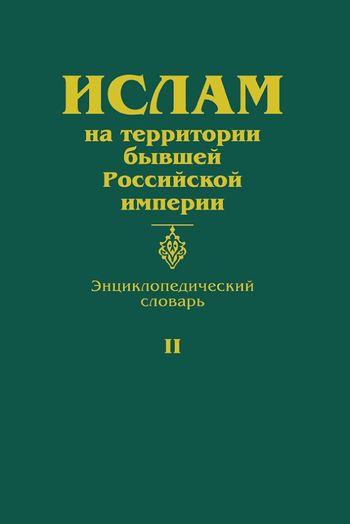 Ислам на территории бывшей Российской империи: Энциклопедический словарь. Том II