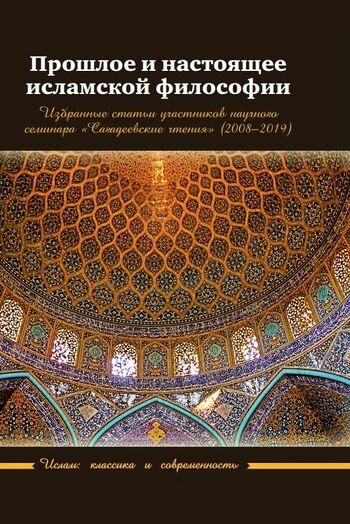 Прошлое и настоящее исламской философии. Избранные статьи участников научного семинара «Сагадеевские чтения» (2008–2019)